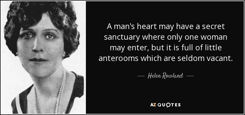 A man's heart may have a secret sanctuary where only one woman may enter, but it is full of little anterooms which are seldom vacant. - Helen Rowland