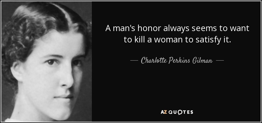 A man's honor always seems to want to kill a woman to satisfy it. - Charlotte Perkins Gilman