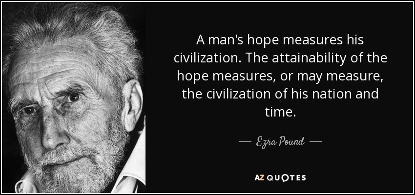 A man's hope measures his civilization. The attainability of the hope measures, or may measure, the civilization of his nation and time. - Ezra Pound