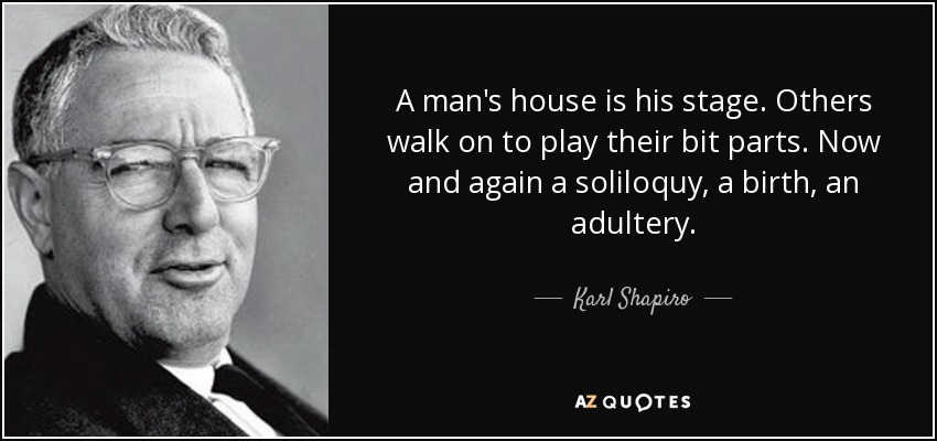 A man's house is his stage. Others walk on to play their bit parts. Now and again a soliloquy, a birth, an adultery. - Karl Shapiro