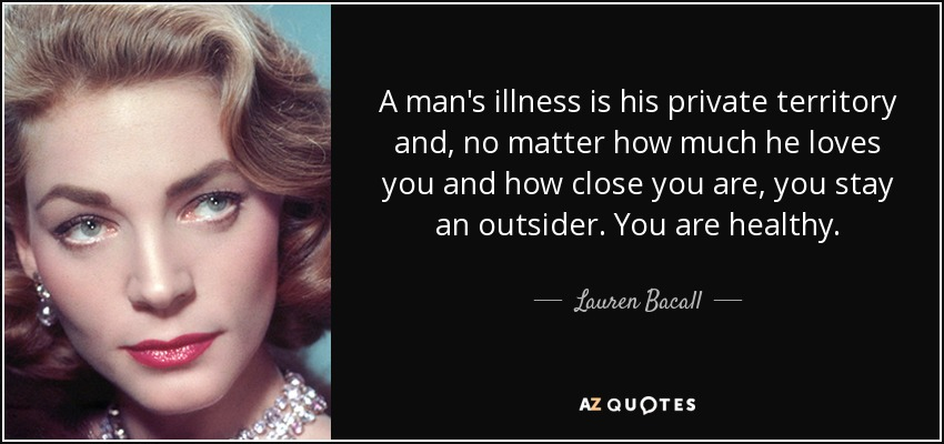 A man's illness is his private territory and, no matter how much he loves you and how close you are, you stay an outsider. You are healthy. - Lauren Bacall
