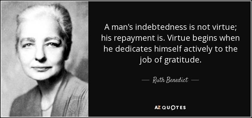A man's indebtedness is not virtue; his repayment is. Virtue begins when he dedicates himself actively to the job of gratitude. - Ruth Benedict