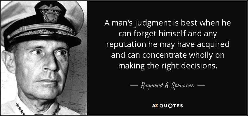 A man's judgment is best when he can forget himself and any reputation he may have acquired and can concentrate wholly on making the right decisions. - Raymond A. Spruance