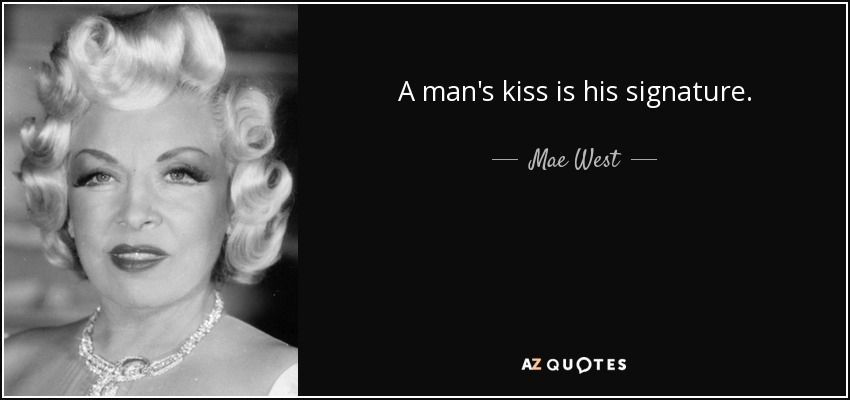 A man's kiss is his signature. - Mae West