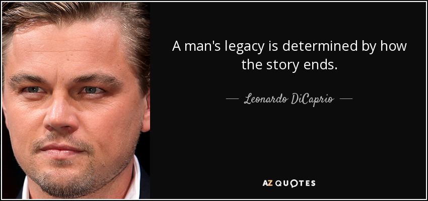 A man's legacy is determined by how the story ends. - Leonardo DiCaprio