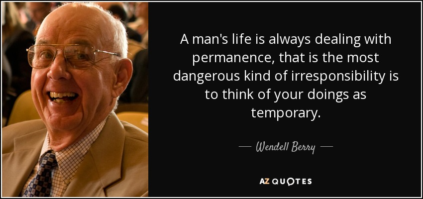 A man's life is always dealing with permanence, that is the most dangerous kind of irresponsibility is to think of your doings as temporary. - Wendell Berry