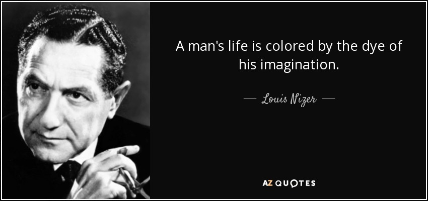 A man's life is colored by the dye of his imagination. - Louis Nizer