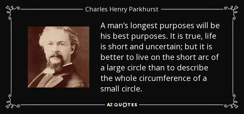 A man's longest purposes will be his best purposes. It is true, life is short and uncertain; but it is better to live on the short arc of a large circle than to describe the whole circumference of a small circle. - Charles Henry Parkhurst