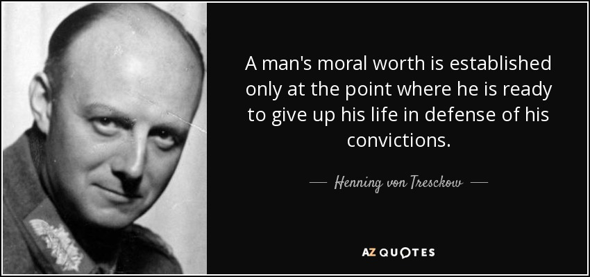 A man's moral worth is established only at the point where he is ready to give up his life in defense of his convictions. - Henning von Tresckow