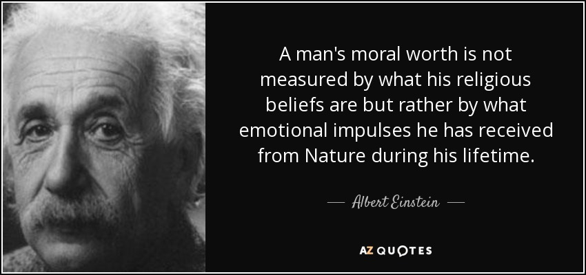 A man's moral worth is not measured by what his religious beliefs are but rather by what emotional impulses he has received from Nature during his lifetime. - Albert Einstein