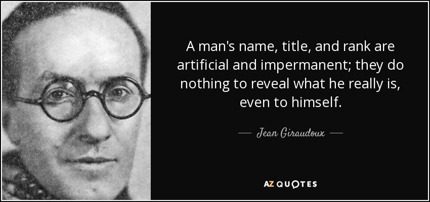 A man's name, title, and rank are artificial and impermanent; they do nothing to reveal what he really is, even to himself. - Jean Giraudoux