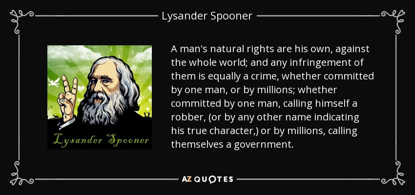 A man's natural rights are his own, against the whole world; and any infringement of them is equally a crime, whether committed by one man, or by millions; whether committed by one man, calling himself a robber, (or by any other name indicating his true character,) or by millions, calling themselves a government. - Lysander Spooner