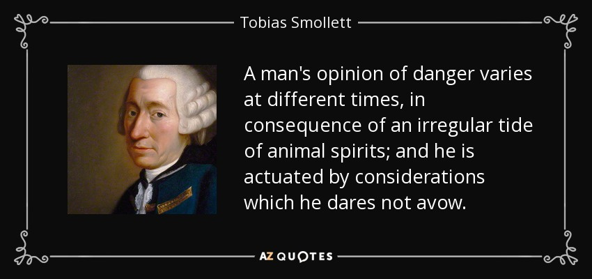 A man's opinion of danger varies at different times, in consequence of an irregular tide of animal spirits; and he is actuated by considerations which he dares not avow. - Tobias Smollett
