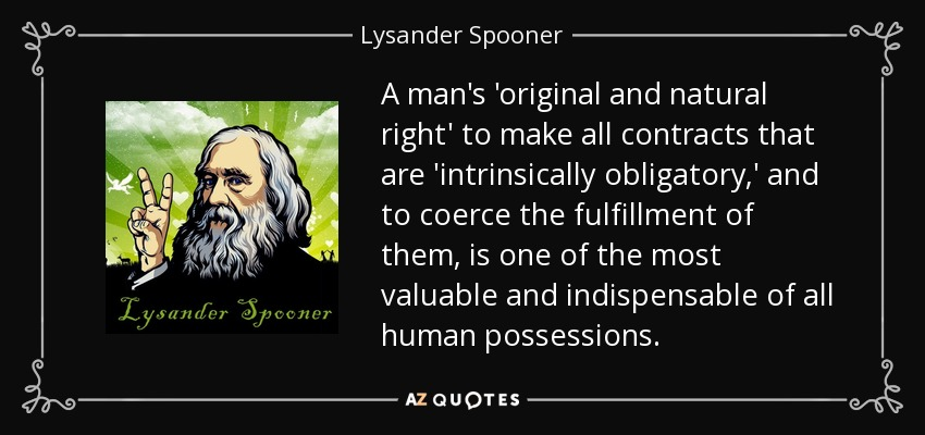 A man's 'original and natural right' to make all contracts that are 'intrinsically obligatory,' and to coerce the fulfillment of them, is one of the most valuable and indispensable of all human possessions. - Lysander Spooner