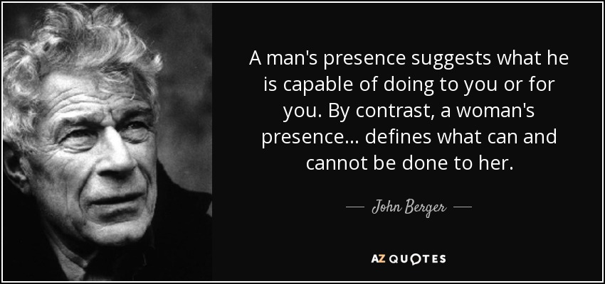 A man's presence suggests what he is capable of doing to you or for you. By contrast, a woman's presence . . . defines what can and cannot be done to her. - John Berger
