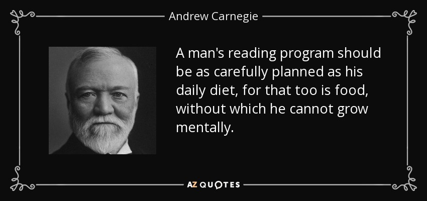 A man's reading program should be as carefully planned as his daily diet, for that too is food, without which he cannot grow mentally. - Andrew Carnegie