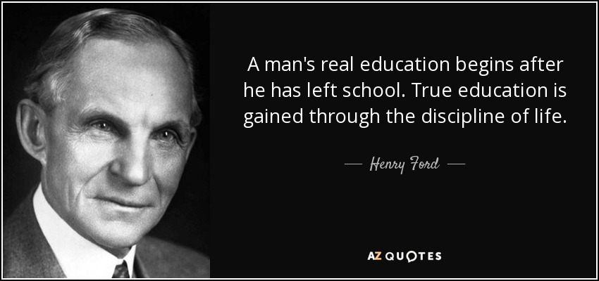 A man's real education begins after he has left school. True education is gained through the discipline of life. - Henry Ford