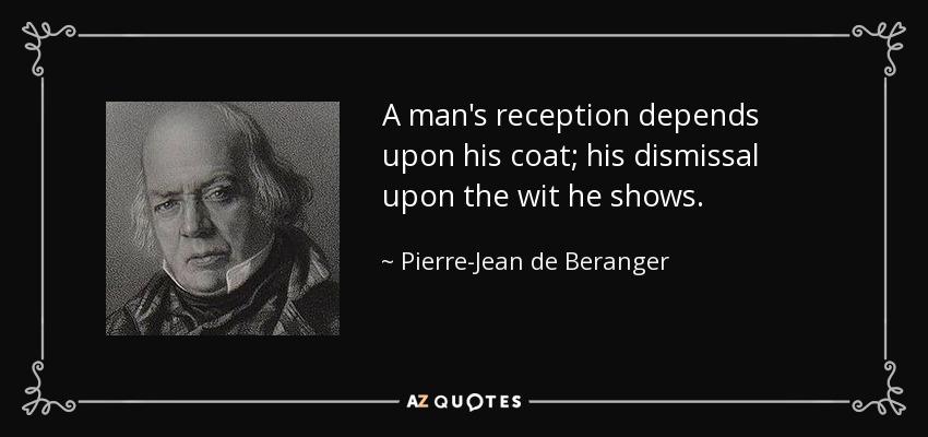 A man's reception depends upon his coat; his dismissal upon the wit he shows. - Pierre-Jean de Beranger