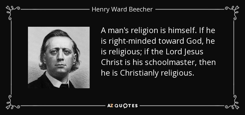 A man's religion is himself. If he is right-minded toward God, he is religious; if the Lord Jesus Christ is his schoolmaster, then he is Christianly religious. - Henry Ward Beecher