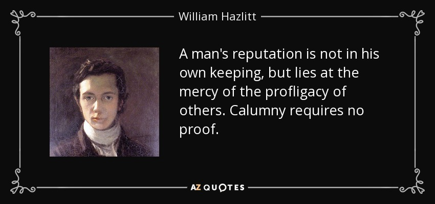 A man's reputation is not in his own keeping, but lies at the mercy of the profligacy of others. Calumny requires no proof. - William Hazlitt
