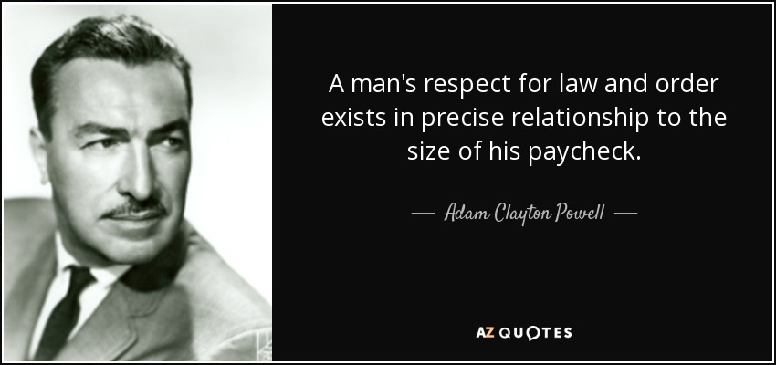 A man's respect for law and order exists in precise relationship to the size of his paycheck. - Adam Clayton Powell, Jr.