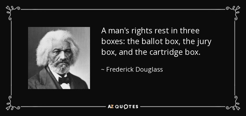 Frederick Douglass quote: A man's rights rest in three boxes: the ...