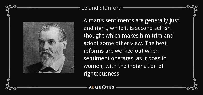 A man's sentiments are generally just and right, while it is second selfish thought which makes him trim and adopt some other view. The best reforms are worked out when sentiment operates, as it does in women, with the indignation of righteousness. - Leland Stanford