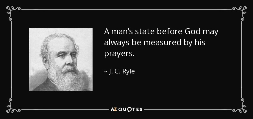 A man's state before God may always be measured by his prayers. - J. C. Ryle