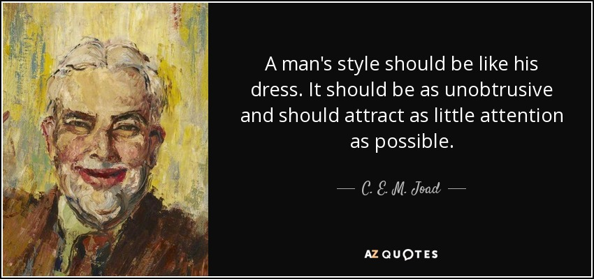 A man's style should be like his dress. It should be as unobtrusive and should attract as little attention as possible. - C. E. M. Joad