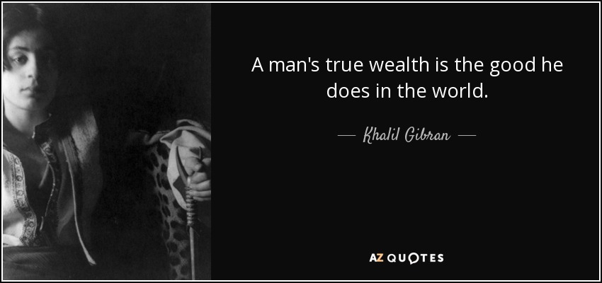 A man's true wealth is the good he does in the world. - Khalil Gibran