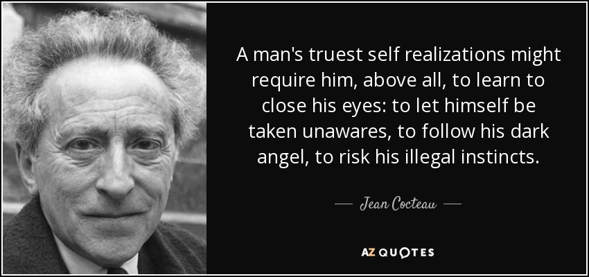 A man's truest self realizations might require him, above all, to learn to close his eyes: to let himself be taken unawares, to follow his dark angel, to risk his illegal instincts. - Jean Cocteau