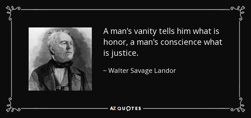 A man's vanity tells him what is honor, a man's conscience what is justice. - Walter Savage Landor
