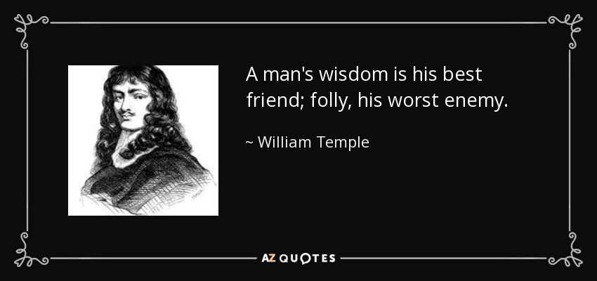 A man's wisdom is his best friend; folly, his worst enemy. - William Temple