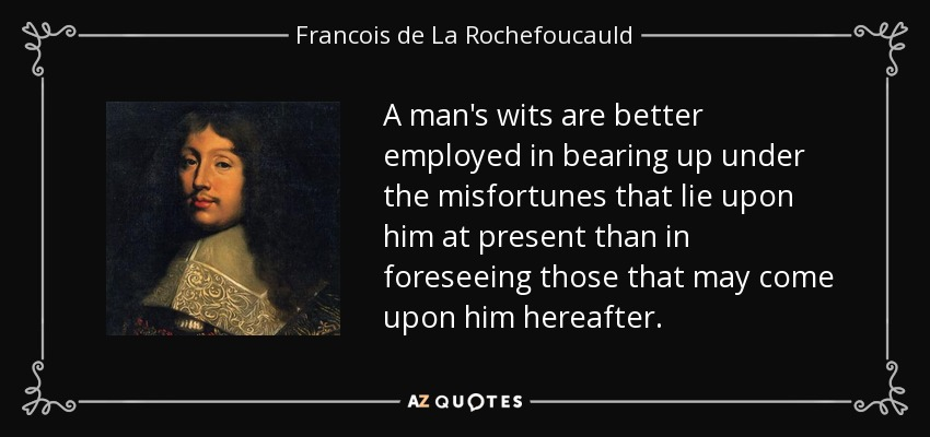 A man's wits are better employed in bearing up under the misfortunes that lie upon him at present than in foreseeing those that may come upon him hereafter. - Francois de La Rochefoucauld
