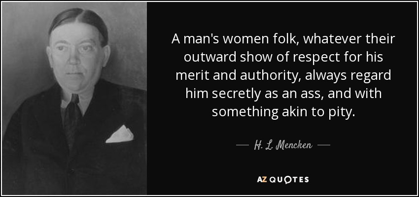 A man's women folk, whatever their outward show of respect for his merit and authority, always regard him secretly as an ass, and with something akin to pity. - H. L. Mencken