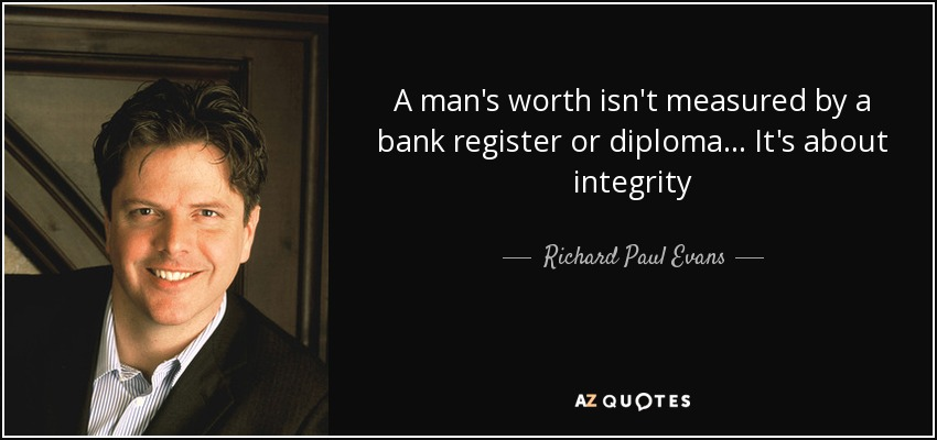 A man's worth isn't measured by a bank register or diploma... It's about integrity - Richard Paul Evans