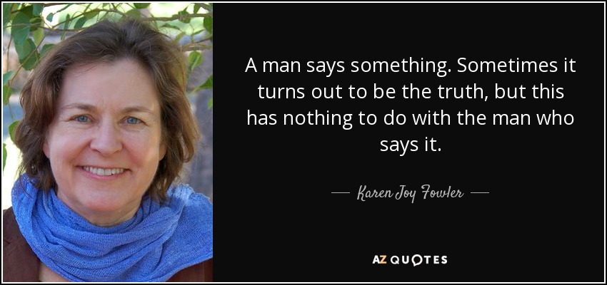 A man says something. Sometimes it turns out to be the truth, but this has nothing to do with the man who says it. - Karen Joy Fowler