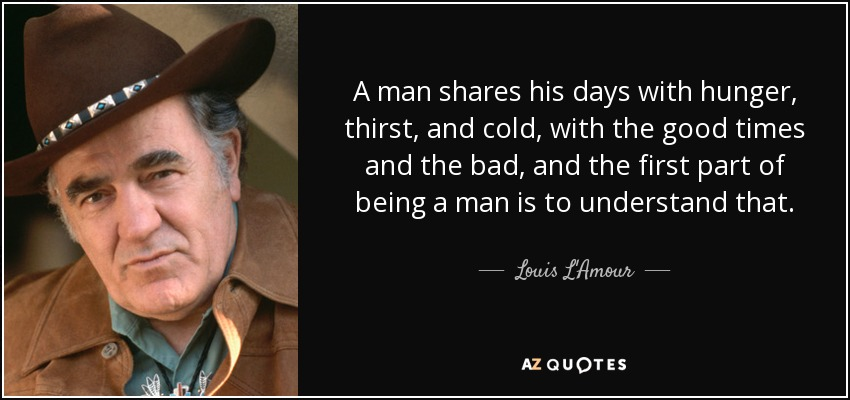 A man shares his days with hunger, thirst, and cold, with the good times and the bad, and the first part of being a man is to understand that. - Louis L'Amour