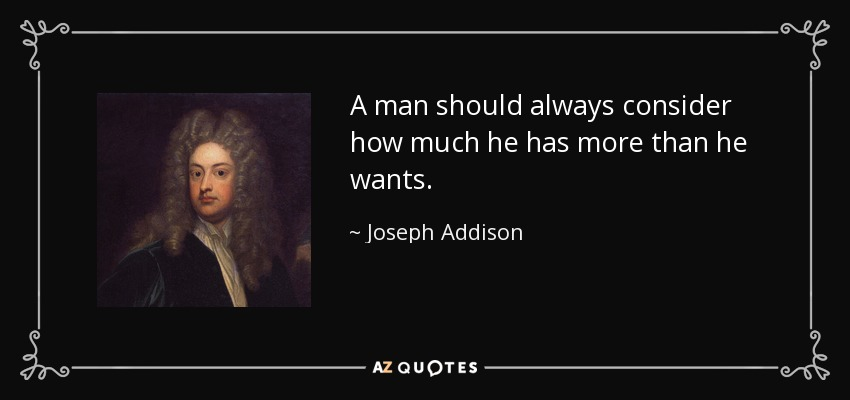 A man should always consider how much he has more than he wants. - Joseph Addison