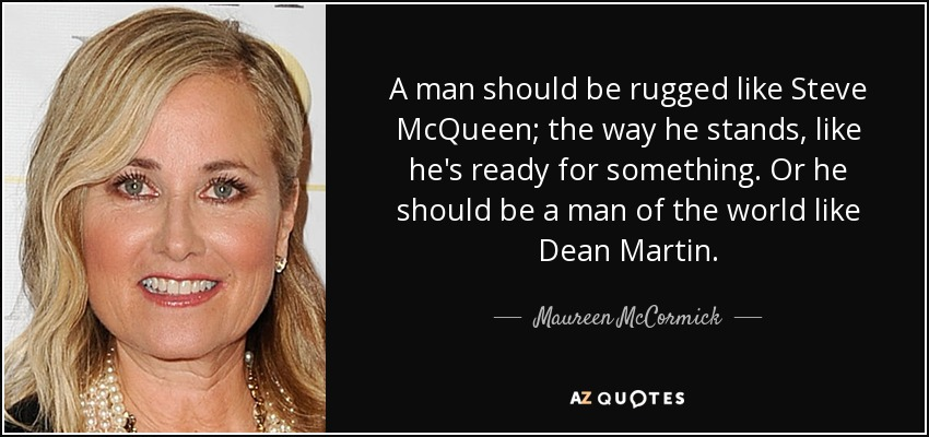 A man should be rugged like Steve McQueen; the way he stands, like he's ready for something. Or he should be a man of the world like Dean Martin. - Maureen McCormick