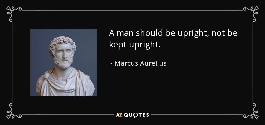 A man should be upright, not be kept upright. - Marcus Aurelius