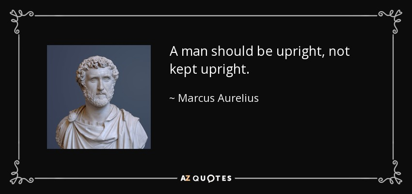 A man should be upright, not kept upright. - Marcus Aurelius