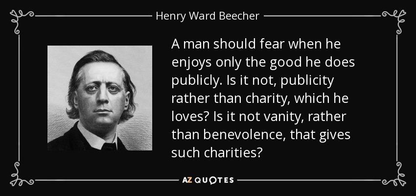 A man should fear when he enjoys only the good he does publicly. Is it not, publicity rather than charity, which he loves? Is it not vanity, rather than benevolence, that gives such charities? - Henry Ward Beecher