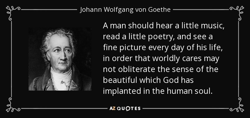 A man should hear a little music, read a little poetry, and see a fine picture every day of his life, in order that worldly cares may not obliterate the sense of the beautiful which God has implanted in the human soul. - Johann Wolfgang von Goethe