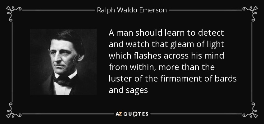 A man should learn to detect and watch that gleam of light which flashes across his mind from within, more than the luster of the firmament of bards and sages - Ralph Waldo Emerson