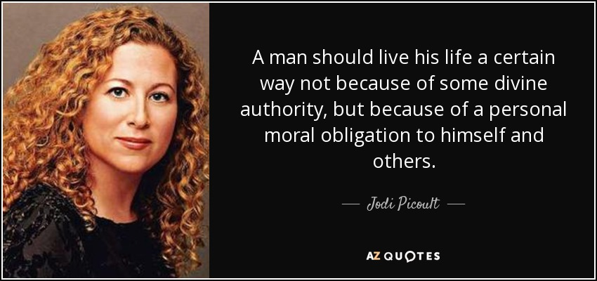 A man should live his life a certain way not because of some divine authority, but because of a personal moral obligation to himself and others. - Jodi Picoult