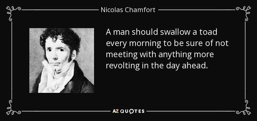 A man should swallow a toad every morning to be sure of not meeting with anything more revolting in the day ahead. - Nicolas Chamfort