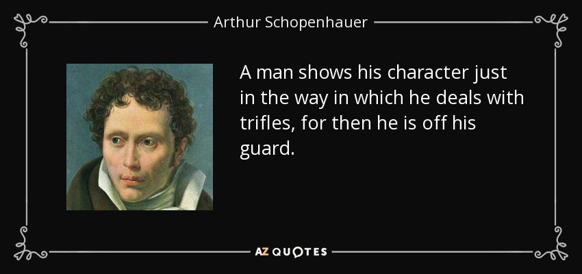 A man shows his character just in the way in which he deals with trifles, for then he is off his guard. - Arthur Schopenhauer