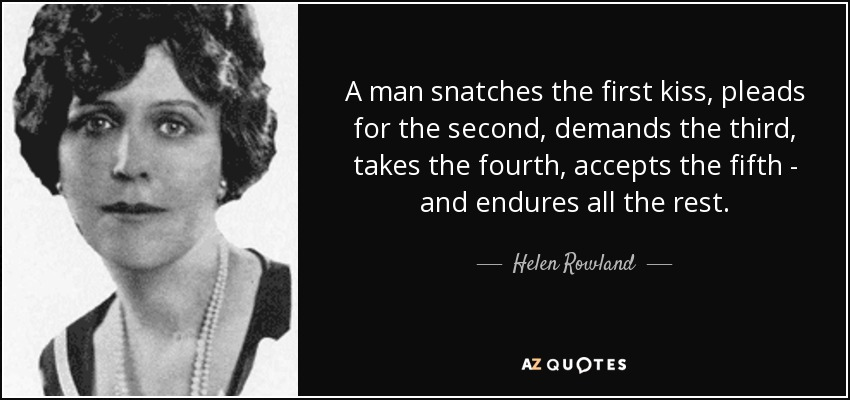 A man snatches the first kiss, pleads for the second, demands the third, takes the fourth, accepts the fifth - and endures all the rest. - Helen Rowland