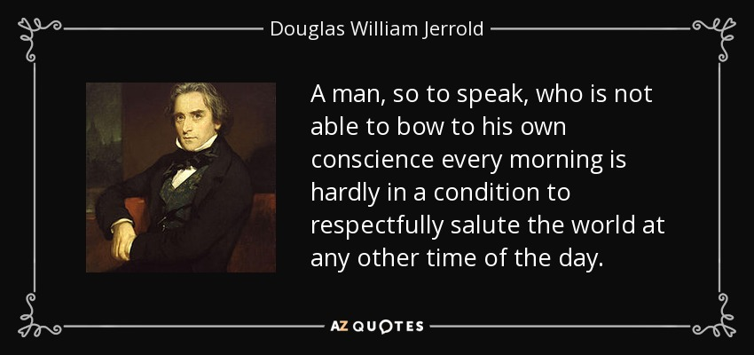A man, so to speak, who is not able to bow to his own conscience every morning is hardly in a condition to respectfully salute the world at any other time of the day. - Douglas William Jerrold